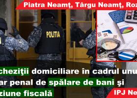 Percheziţii în Piatra Neamţ, TÂRGU NEAMŢ şi Roznov, într-un dosar penal de spălare de bani şi evaziune fiscală