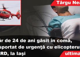 Târgu Neamţ: tânăr de 24 de ani găsit în comă, dus cu elicopterul SMURD la Iaşi