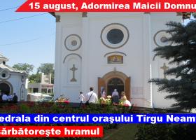 15 august, hramul Catedralei Adormirea Maicii Domnului din Târgu Neamț