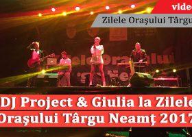 DJ Project & Giulia la Zilele Orașului Târgu Neamț 2017