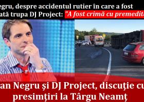 Dan Negru dezvăluie o discuţie purtată la Târgu Neamţ, cu o săptămână înainte de accidentul celor de la DJ Project: